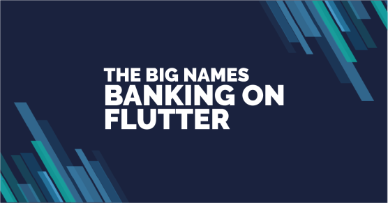 The Big Names Banking on Flutter