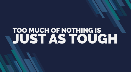 Too Much of Nothing is Just as Tough!